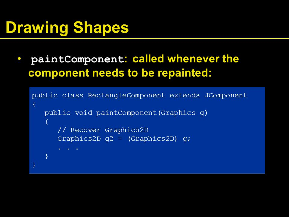 Drawing Shapes paintComponent : called whenever the component needs to be repainted: public class RectangleComponent extends JComponent { public void paintComponent(Graphics g) { // Recover Graphics2D Graphics2D g2 = (Graphics2D) g;...