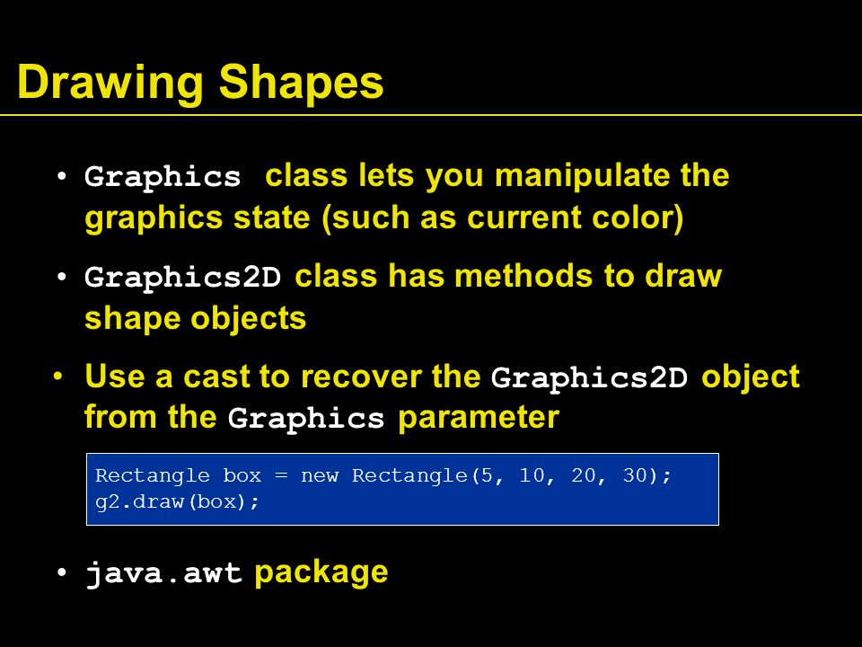 Drawing Shapes Graphics class lets you manipulate the graphics state (such as current color) Graphics2D class has methods to draw shape objects Use a cast to recover the Graphics2D object from the Graphics parameter java.awt package Rectangle box = new Rectangle(5, 10, 20, 30); g2.draw(box);