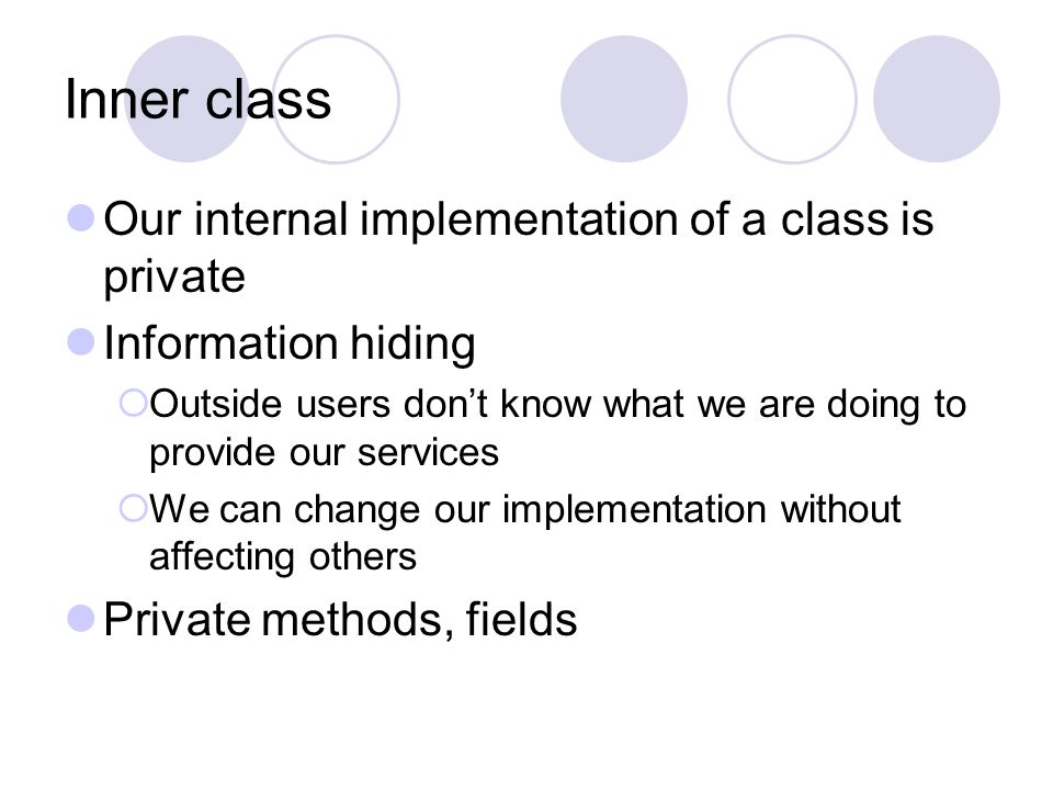 Inner class Our internal implementation of a class is private Information hiding  Outside users don't know what we are doing to provide our services  We can change our implementation without affecting others Private methods, fields