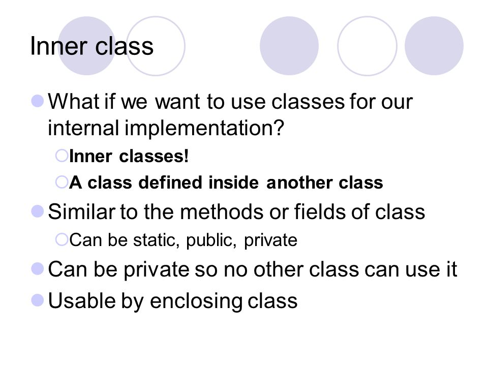 Inner class What if we want to use classes for our internal implementation?  Inner classes!  A class defined inside another class Similar to the met