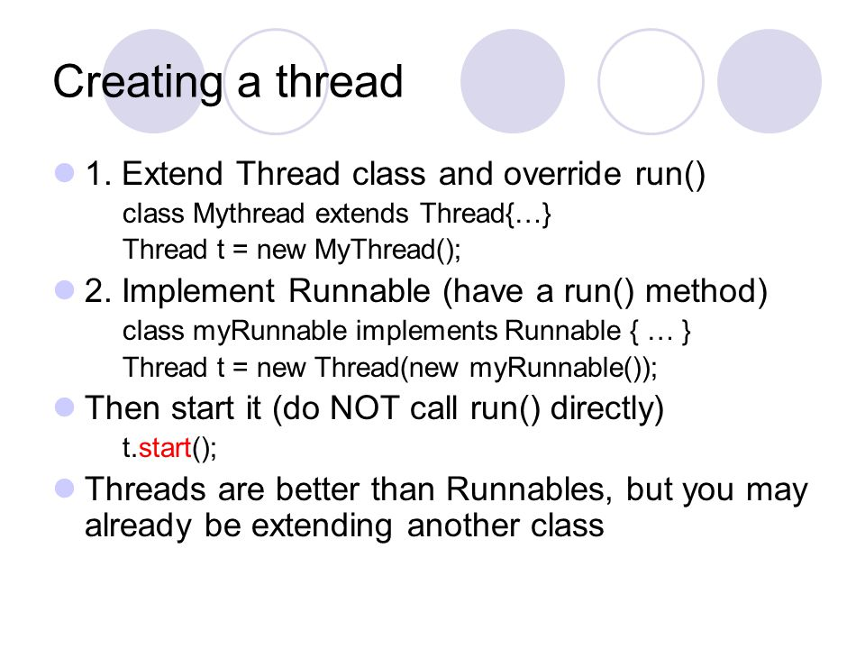 Creating a thread 1. Extend Thread class and override run() class Mythread extends Thread{…} Thread t = new MyThread(); 2. Implement Runnable (have a