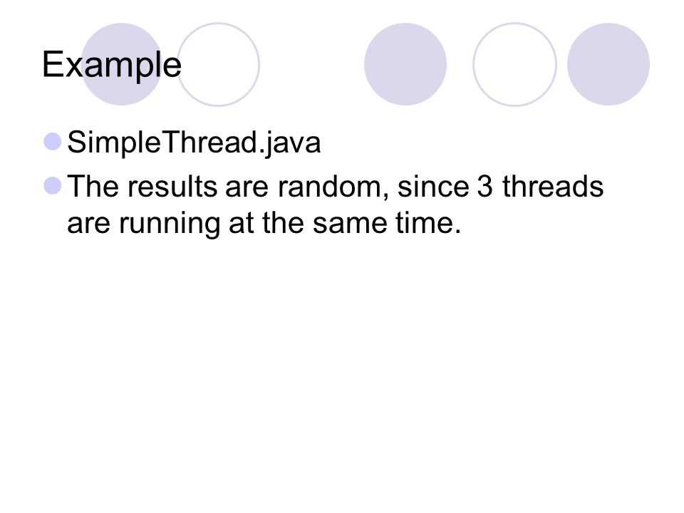Example SimpleThread.java The results are random, since 3 threads are running at the same time.
