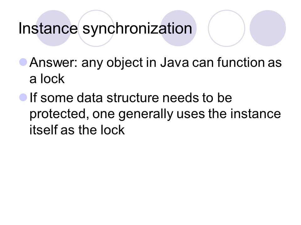 Instance synchronization Answer: any object in Java can function as a lock If some data structure needs to be protected, one generally uses the instance itself as the lock