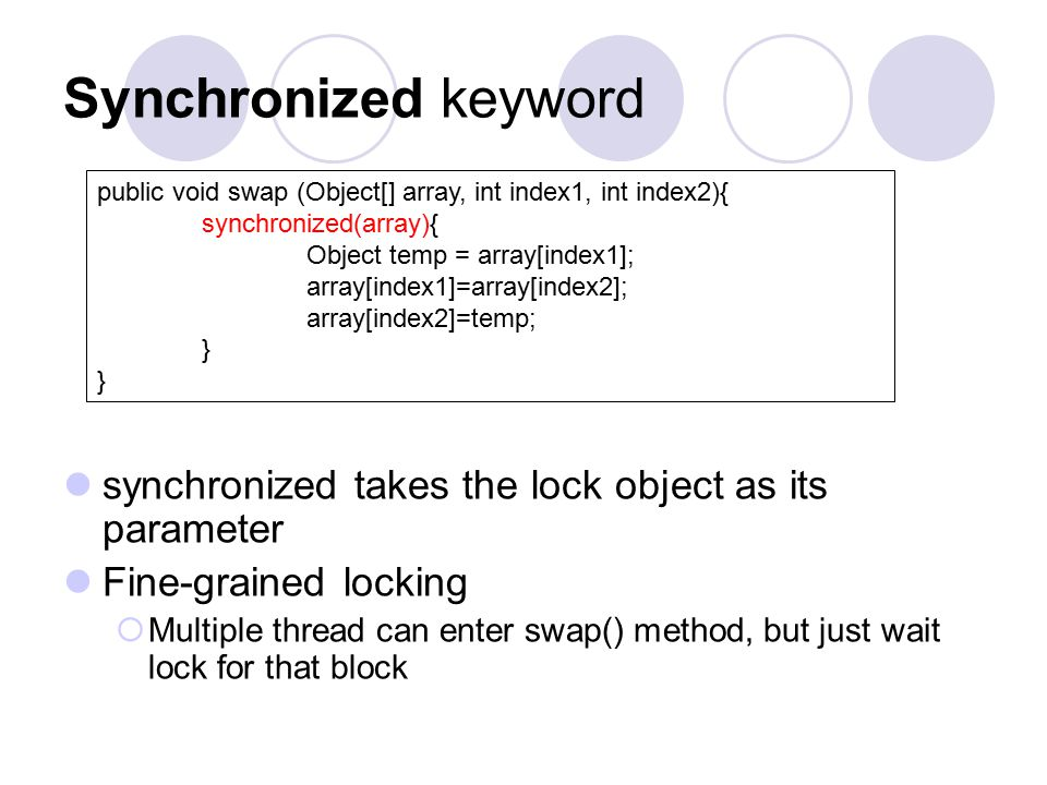 Synchronized keyword synchronized takes the lock object as its parameter Fine-grained locking  Multiple thread can enter swap() method, but just wait