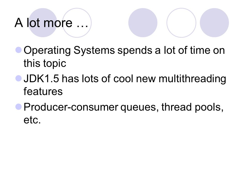 A lot more … Operating Systems spends a lot of time on this topic JDK1.5 has lots of cool new multithreading features Producer-consumer queues, thread pools, etc.