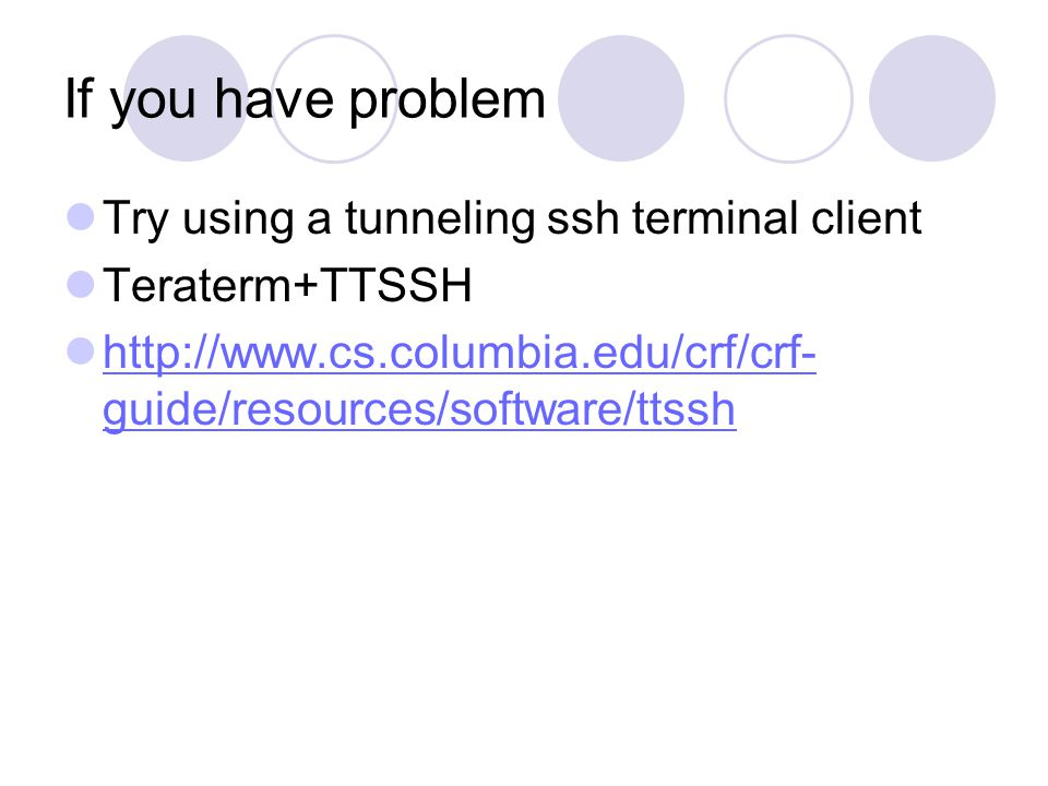 If you have problem Try using a tunneling ssh terminal client Teraterm+TTSSH http://www.cs.columbia.edu/crf/crf- guide/resources/software/ttssh http://www.cs.columbia.edu/crf/crf- guide/resources/software/ttssh