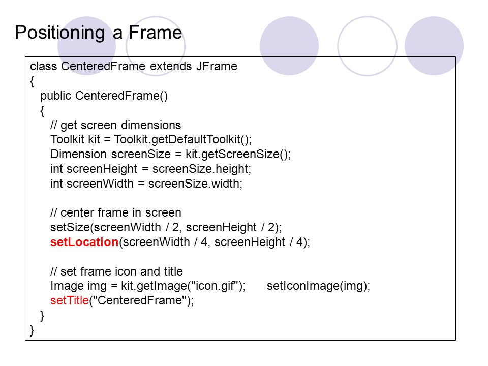 class CenteredFrame extends JFrame { public CenteredFrame() { // get screen dimensions Toolkit kit = Toolkit.getDefaultToolkit(); Dimension screenSize = kit.getScreenSize(); int screenHeight = screenSize.height; int screenWidth = screenSize.width; // center frame in screen setSize(screenWidth / 2, screenHeight / 2); setLocation(screenWidth / 4, screenHeight / 4); // set frame icon and title Image img = kit.getImage( icon.gif ); setIconImage(img); setTitle( CenteredFrame ); } Positioning a Frame