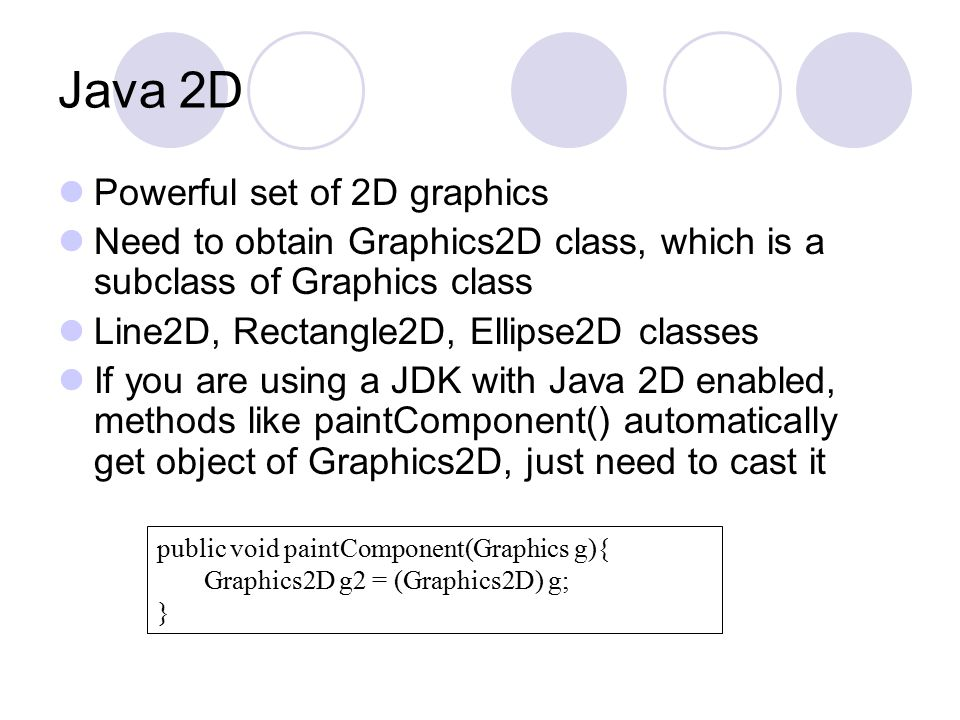 Java 2D Powerful set of 2D graphics Need to obtain Graphics2D class, which is a subclass of Graphics class Line2D, Rectangle2D, Ellipse2D classes If you are using a JDK with Java 2D enabled, methods like paintComponent() automatically get object of Graphics2D, just need to cast it public void paintComponent(Graphics g){ Graphics2D g2 = (Graphics2D) g; }