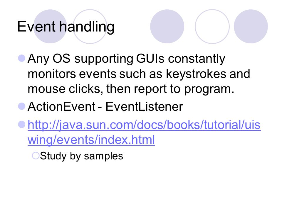 Event handling Any OS supporting GUIs constantly monitors events such as keystrokes and mouse clicks, then report to program.