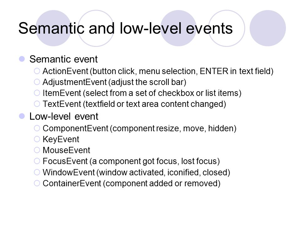 Semantic and low-level events Semantic event  ActionEvent (button click, menu selection, ENTER in text field)  AdjustmentEvent (adjust the scroll bar)  ItemEvent (select from a set of checkbox or list items)  TextEvent (textfield or text area content changed) Low-level event  ComponentEvent (component resize, move, hidden)  KeyEvent  MouseEvent  FocusEvent (a component got focus, lost focus)  WindowEvent (window activated, iconified, closed)  ContainerEvent (component added or removed)