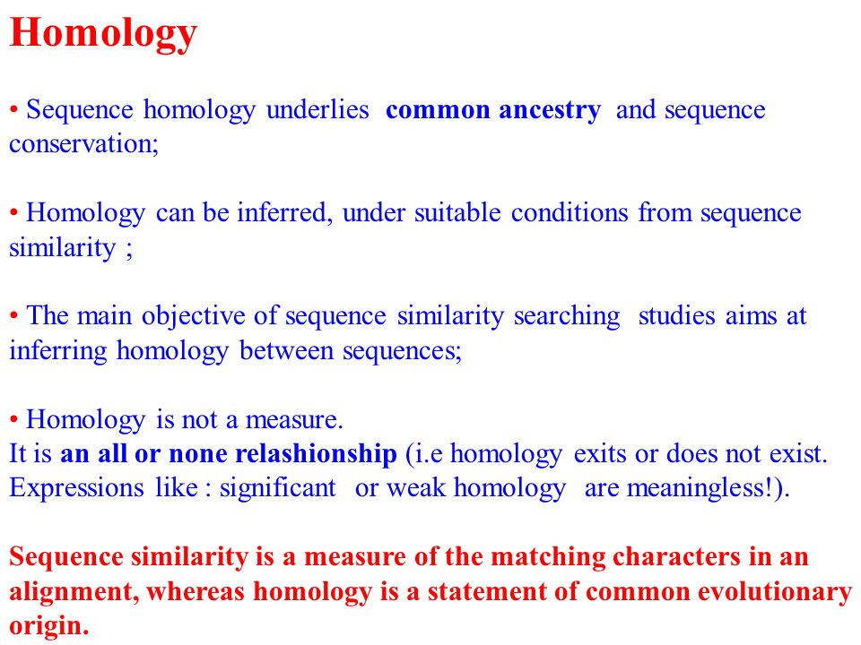 Homology Sequence homology underlies common ancestry and sequence conservation; Homology can be inferred, under suitable conditions from sequence similarity ; The main objective of sequence similarity searching studies aims at inferring homology between sequences; Homology is not a measure.