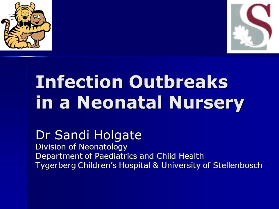 Infection Outbreaks in a Neonatal Nursery Dr Sandi Holgate Division of Neonatology Department of Paediatrics and Child Health Tygerberg Children's Hos