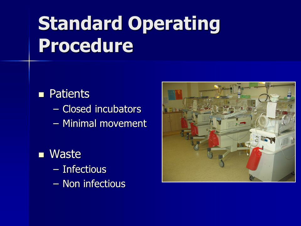 Standard Operating Procedure Patients Patients –Closed incubators –Minimal movement Waste Waste –Infectious –Non infectious