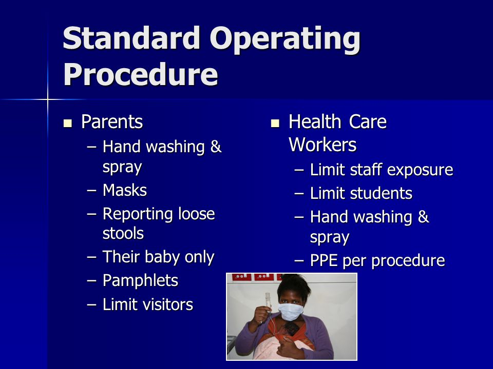 Standard Operating Procedure Parents Parents –Hand washing & spray –Masks –Reporting loose stools –Their baby only –Pamphlets –Limit visitors Health C