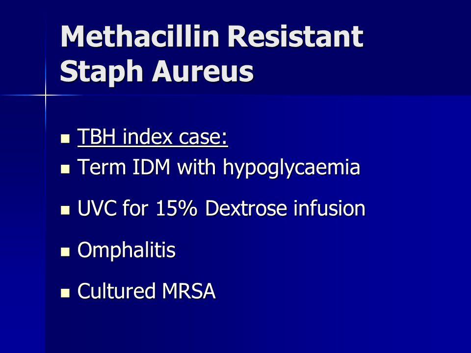 Methacillin Resistant Staph Aureus TBH index case: TBH index case: Term IDM with hypoglycaemia Term IDM with hypoglycaemia UVC for 15% Dextrose infusi