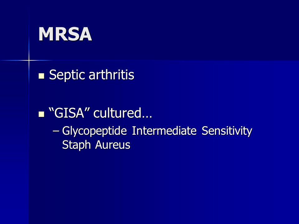 "MRSA Septic arthritis Septic arthritis ""GISA"" cultured… ""GISA"" cultured… –Glycopeptide Intermediate Sensitivity Staph Aureus"