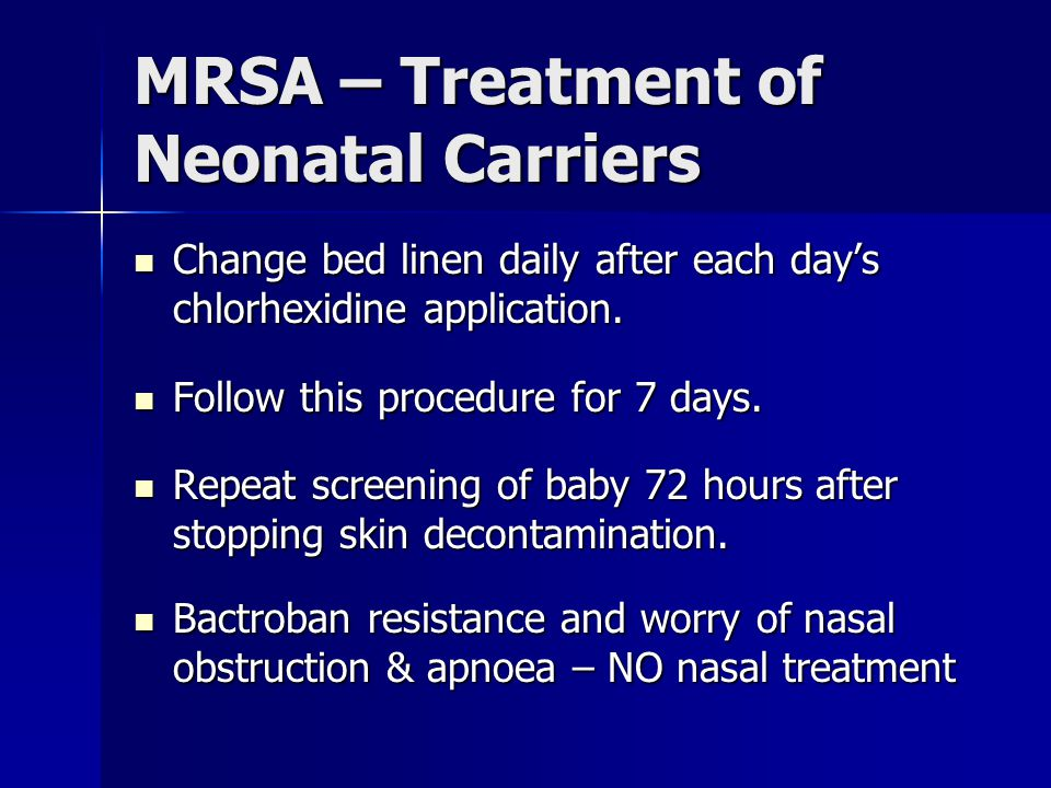 MRSA – Treatment of Neonatal Carriers Change bed linen daily after each day's chlorhexidine application. Change bed linen daily after each day's chlor