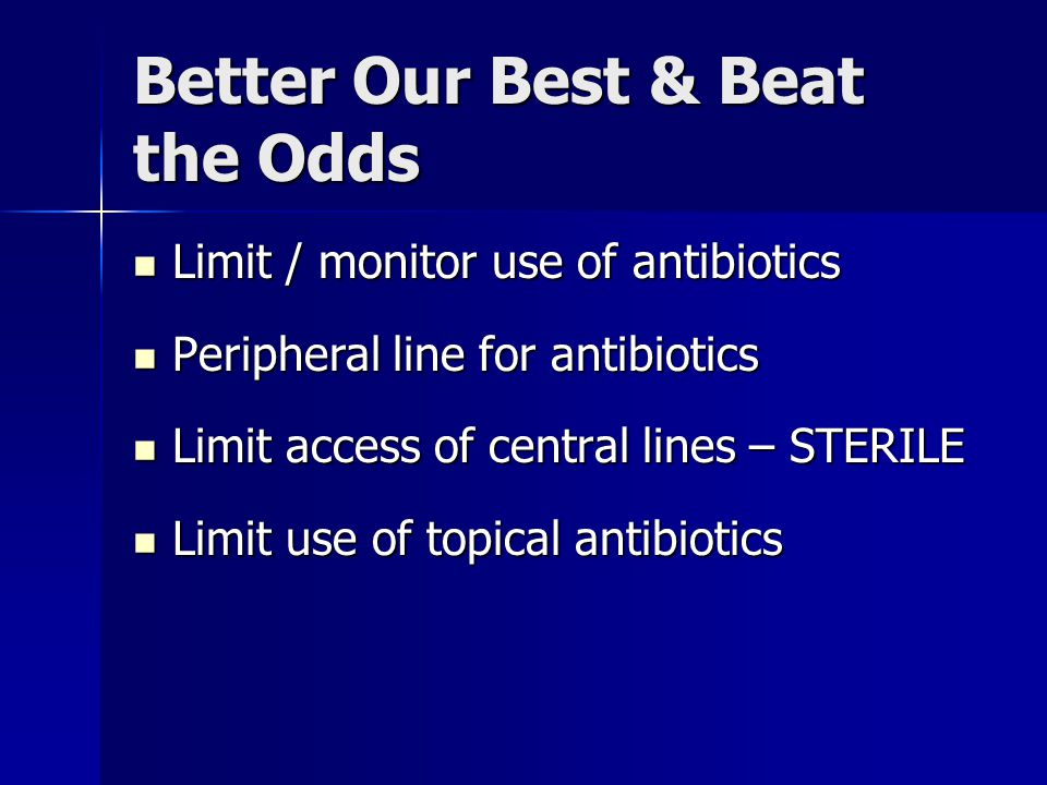 Better Our Best & Beat the Odds Limit / monitor use of antibiotics Limit / monitor use of antibiotics Peripheral line for antibiotics Peripheral line
