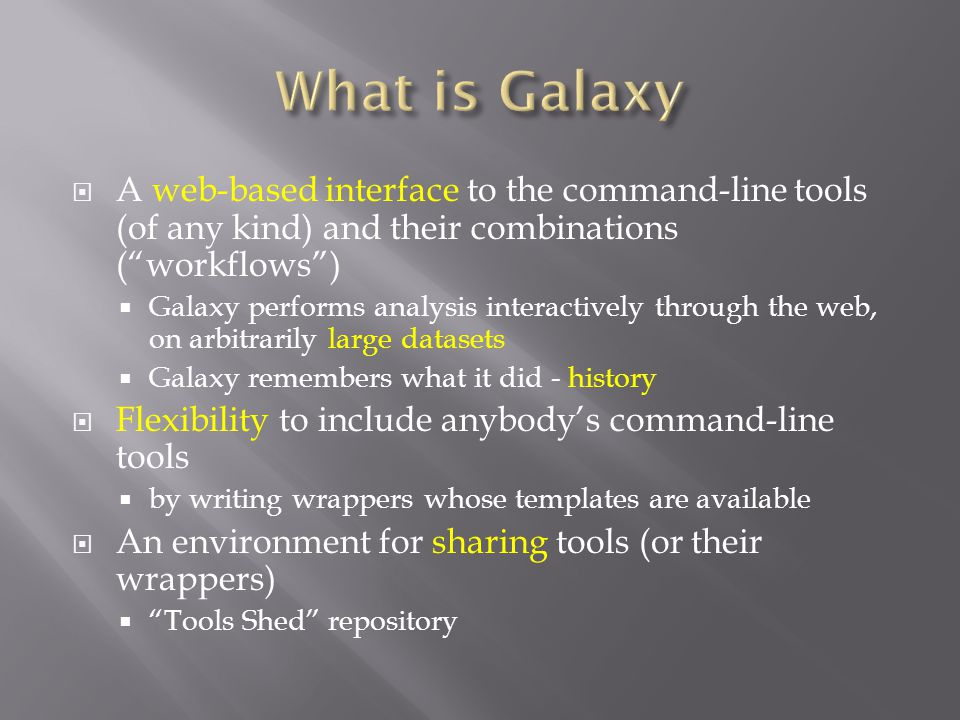  A web-based interface to the command-line tools (of any kind) and their combinations ( workflows )  Galaxy performs analysis interactively through the web, on arbitrarily large datasets  Galaxy remembers what it did - history  Flexibility to include anybody's command-line tools  by writing wrappers whose templates are available  An environment for sharing tools (or their wrappers)  Tools Shed repository
