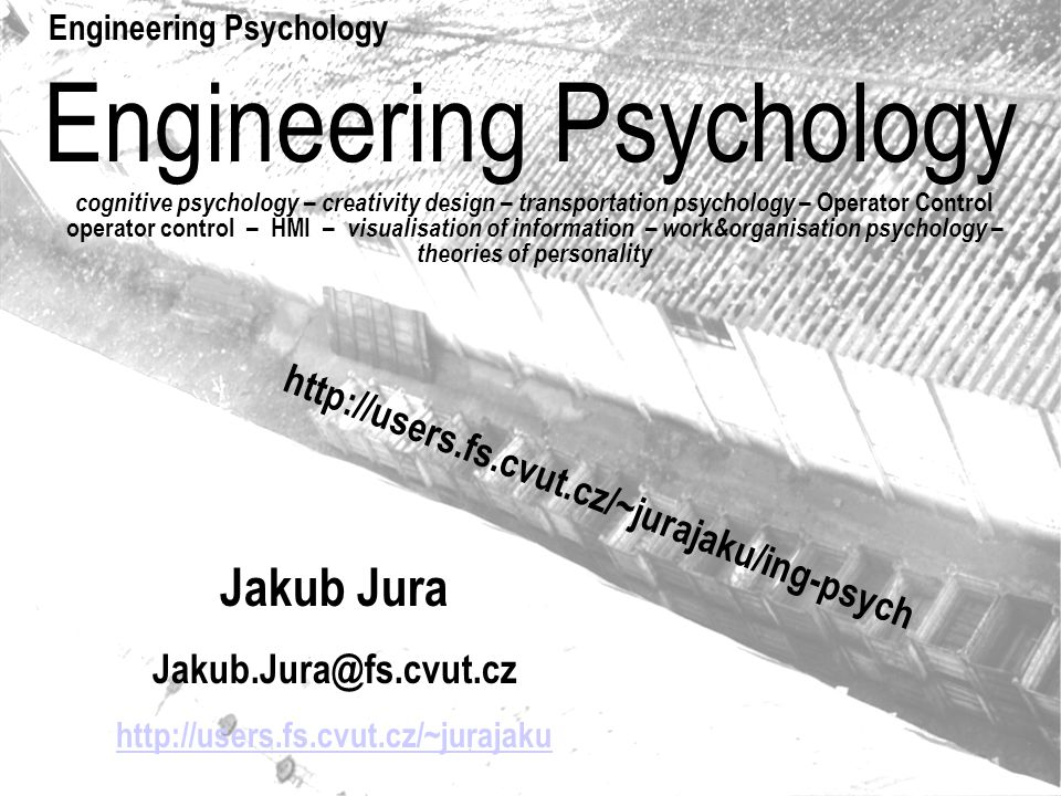 Engineering Psychology cognitive psychology – creativity design – transportation psychology – Operator Control operator control – HMI – visualisation of information – work&organisation psychology – theories of personality Jakub Jura Jakub.Jura@fs.cvut.cz http://users.fs.cvut.cz/~jurajaku Engineering Psychology http://users.fs.cvut.cz/~jurajaku/ing-psych