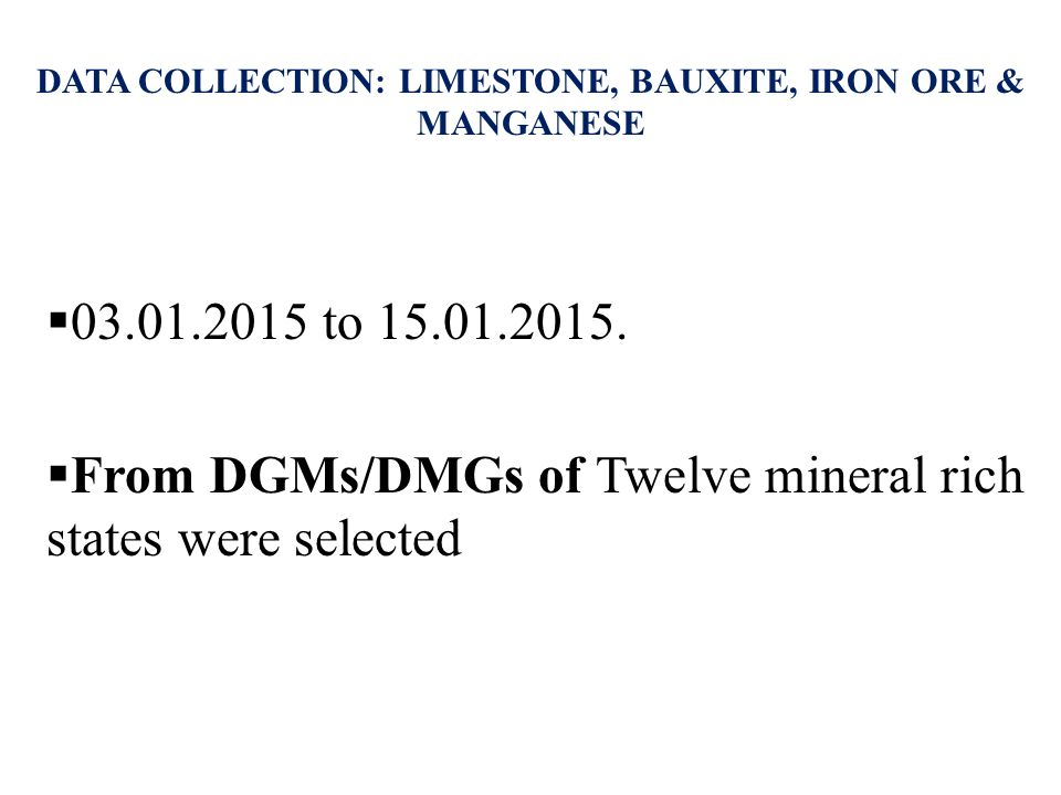  03.01.2015 to 15.01.2015.  From DGMs/DMGs of Twelve mineral rich states were selected DATA COLLECTION: LIMESTONE, BAUXITE, IRON ORE & MANGANESE