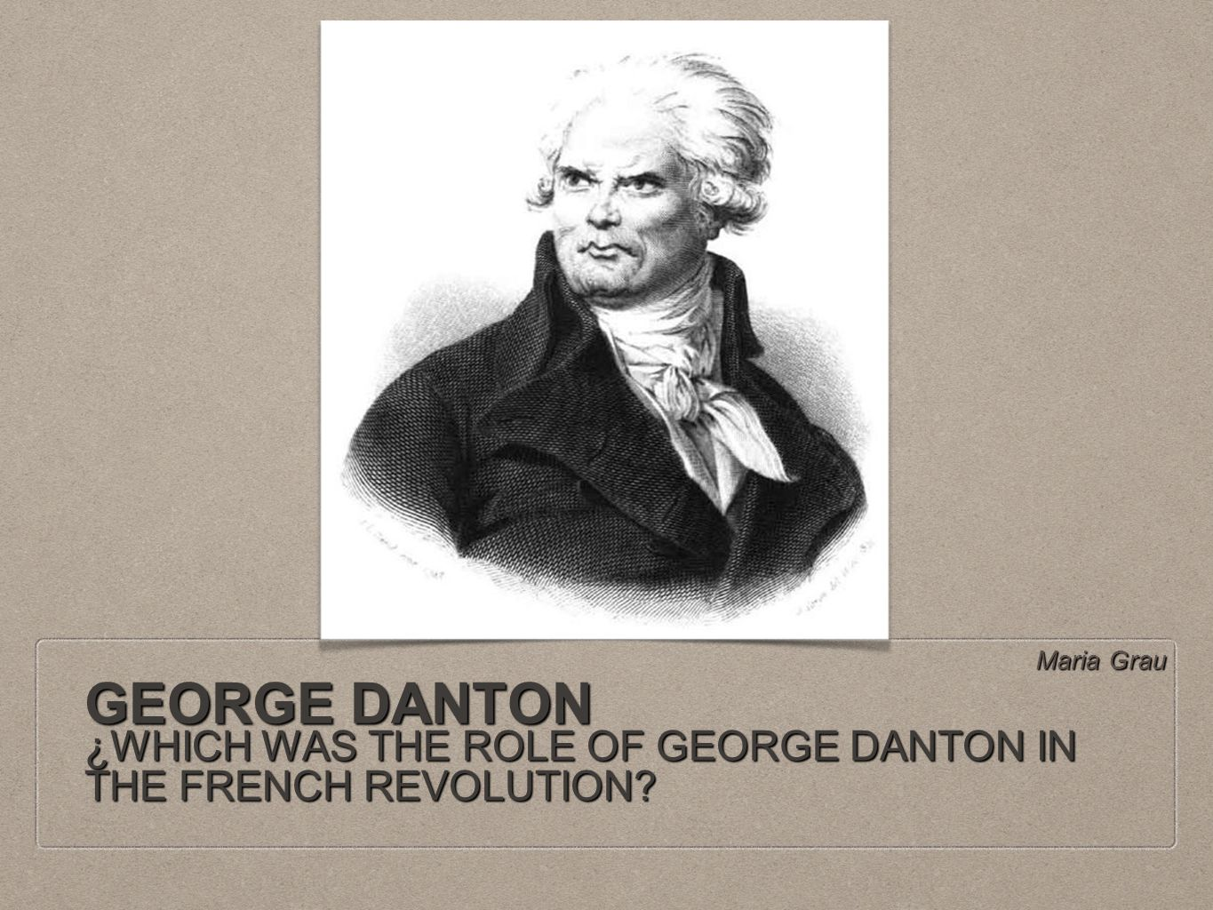 GEORGE DANTON ¿WHICH WAS THE ROLE OF GEORGE DANTON IN THE FRENCH REVOLUTION? Maria Grau