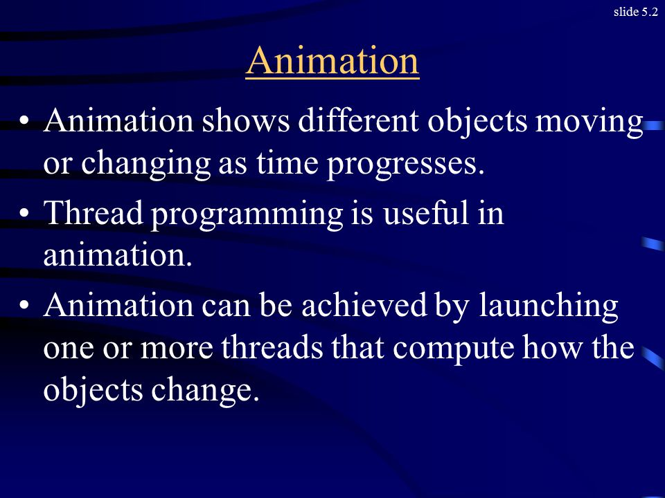 slide 5.2 Animation Animation shows different objects moving or changing as time progresses.