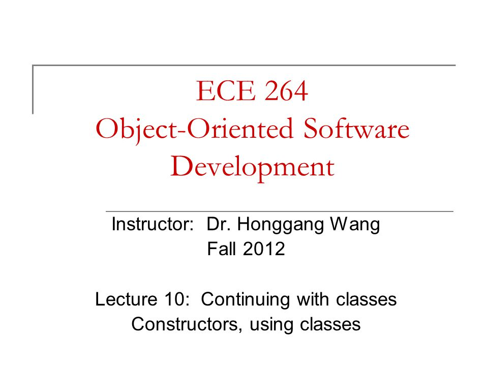 ECE 264 Object-Oriented Software Development Instructor: Dr. Honggang Wang Fall 2012 Lecture 10: Continuing with classes Constructors, using classes