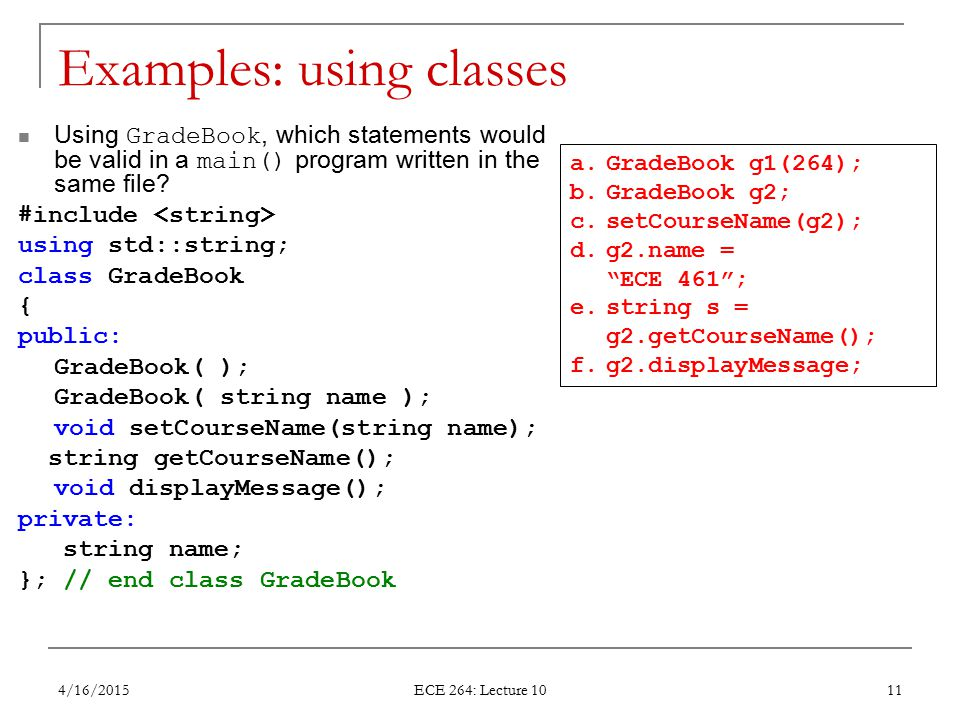 Examples: using classes Using GradeBook, which statements would be valid in a main() program written in the same file? #include using std::string; cla