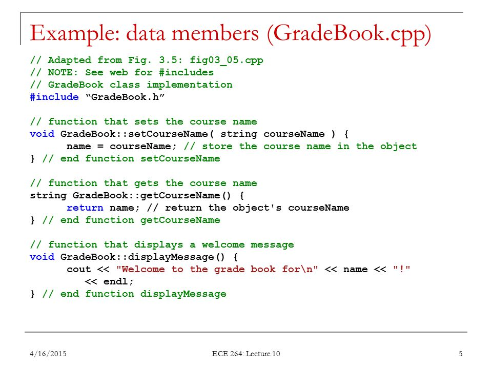 Example: data members (GradeBook.cpp) // Adapted from Fig. 3.5: fig03_05.cpp // NOTE: See web for #includes // GradeBook class implementation #include