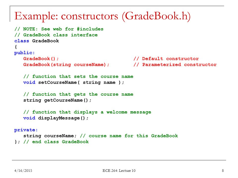Example: constructors (GradeBook.h) // NOTE: See web for #includes // GradeBook class interface class GradeBook { public: GradeBook(); // Default cons