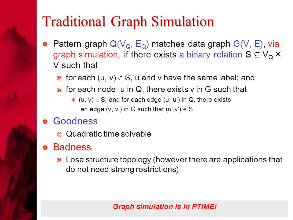 Traditional Graph Simulation  Pattern graph Q(V Q, E Q ) matches data graph G(V, E), via graph simulation, if there exists a binary relation S ⊆ V Q ╳ V such that  for each (u, v) ∈ S, u and v have the same label; and  for each node u in Q, there exists v in G such that  (u, v) ∈ S, and for each edge (u, u') in Q, there exists an edge (v, v') in G such that (u ,v ) ∈ S  Goodness  Quadratic time solvable  Badness  Lose structure topology (however there are applications that do not need strong restrictions) Graph simulation is in PTIME!