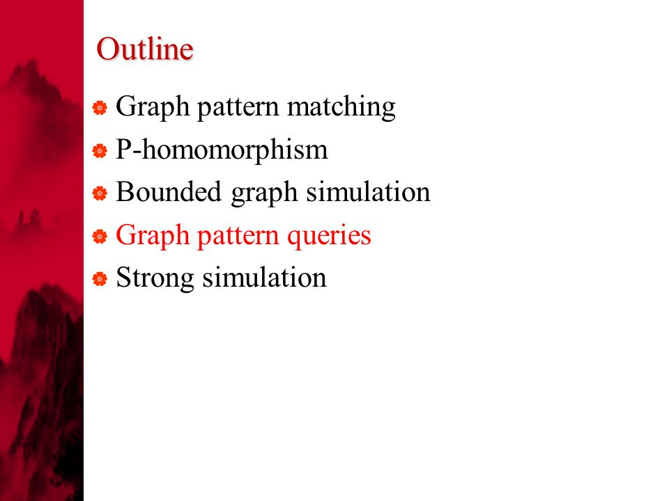 Outline  Graph pattern matching  P-homomorphism  Bounded graph simulation  Graph pattern queries  Strong simulation