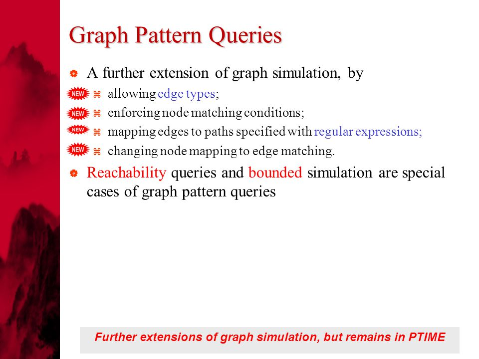 Graph Pattern Queries  A further extension of graph simulation, by  allowing edge types;  enforcing node matching conditions;  mapping edges to paths specified with regular expressions;  changing node mapping to edge matching.
