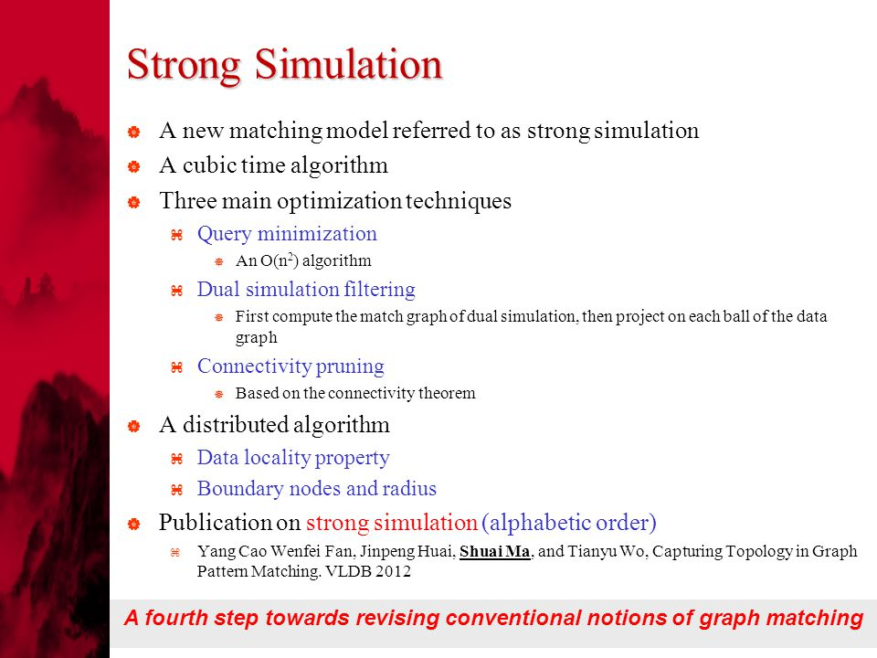 Strong Simulation  A new matching model referred to as strong simulation  A cubic time algorithm  Three main optimization techniques  Query minimization  An O(n 2 ) algorithm  Dual simulation filtering  First compute the match graph of dual simulation, then project on each ball of the data graph  Connectivity pruning  Based on the connectivity theorem  A distributed algorithm  Data locality property  Boundary nodes and radius  Publication on strong simulation (alphabetic order)  Yang Cao Wenfei Fan, Jinpeng Huai, Shuai Ma, and Tianyu Wo, Capturing Topology in Graph Pattern Matching.