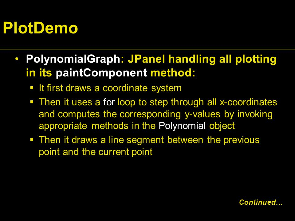 PlotDemo PolynomialGraph: JPanel handling all plotting in its paintComponent method:  It first draws a coordinate system  Then it uses a for loop to step through all x-coordinates and computes the corresponding y-values by invoking appropriate methods in the Polynomial object  Then it draws a line segment between the previous point and the current point Continued…