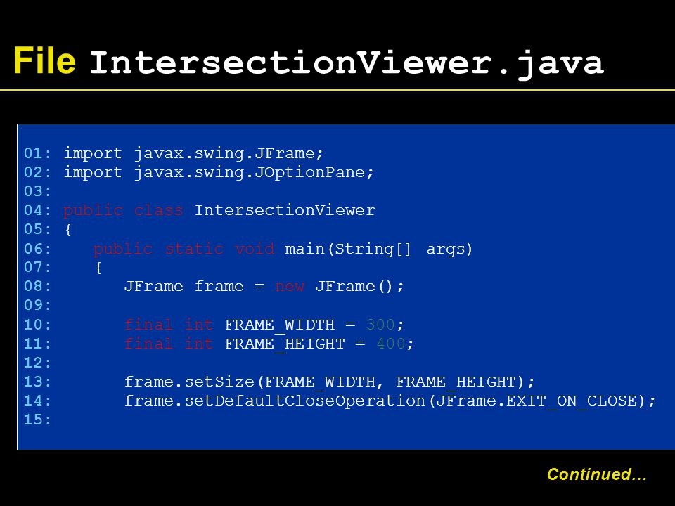 File IntersectionViewer.java 01: import javax.swing.JFrame; 02: import javax.swing.JOptionPane; 03: 04: public class IntersectionViewer 05: { 06: public static void main(String[] args)‏ 07: { 08: JFrame frame = new JFrame(); 09: 10: final int FRAME_WIDTH = 300; 11: final int FRAME_HEIGHT = 400; 12: 13: frame.setSize(FRAME_WIDTH, FRAME_HEIGHT); 14: frame.setDefaultCloseOperation(JFrame.EXIT_ON_CLOSE); 15: Continued…