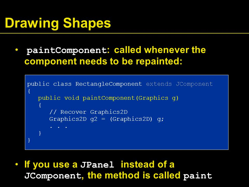 Drawing Shapes paintComponent : called whenever the component needs to be repainted: If you use a JPanel instead of a JComponent, the method is called paint public class RectangleComponent extends JComponent { public void paintComponent(Graphics g) { // Recover Graphics2D Graphics2D g2 = (Graphics2D) g;...
