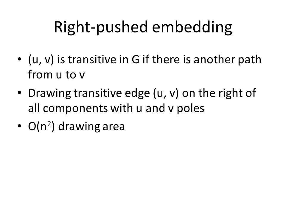 Right-pushed embedding (u, v) is transitive in G if there is another path from u to v Drawing transitive edge (u, v) on the right of all components with u and v poles O(n 2 ) drawing area