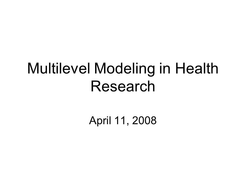 Multilevel Modeling in Health Research April 11, 2008