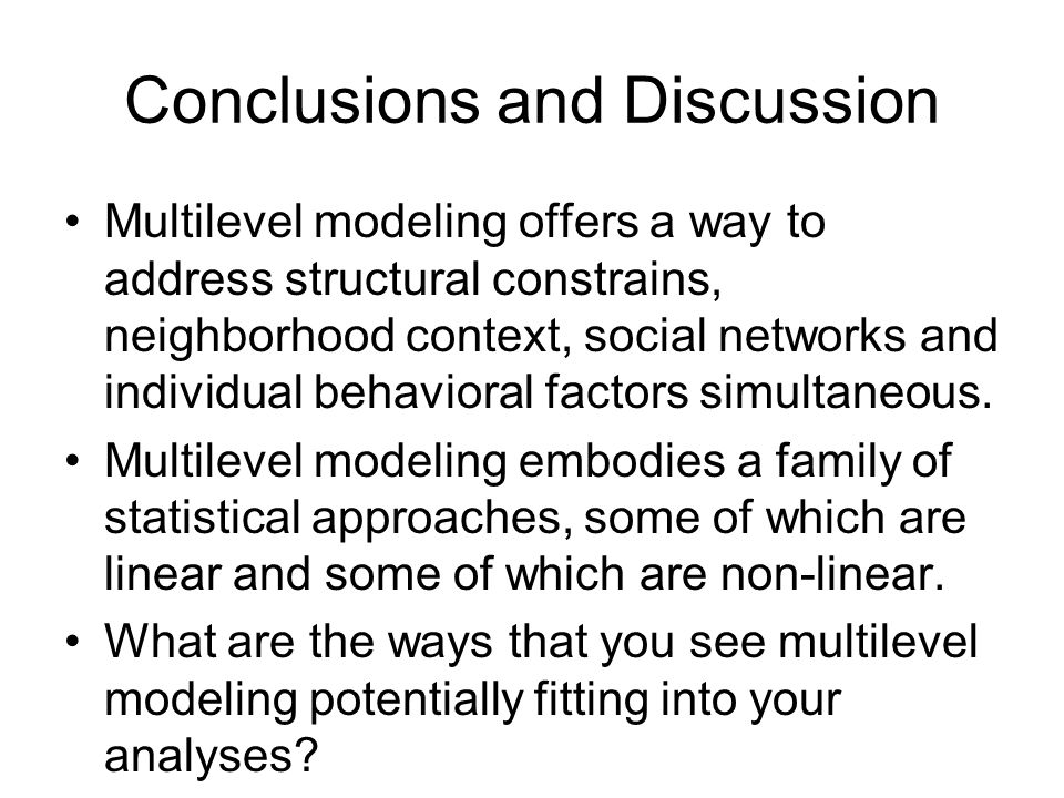 Conclusions and Discussion Multilevel modeling offers a way to address structural constrains, neighborhood context, social networks and individual beh