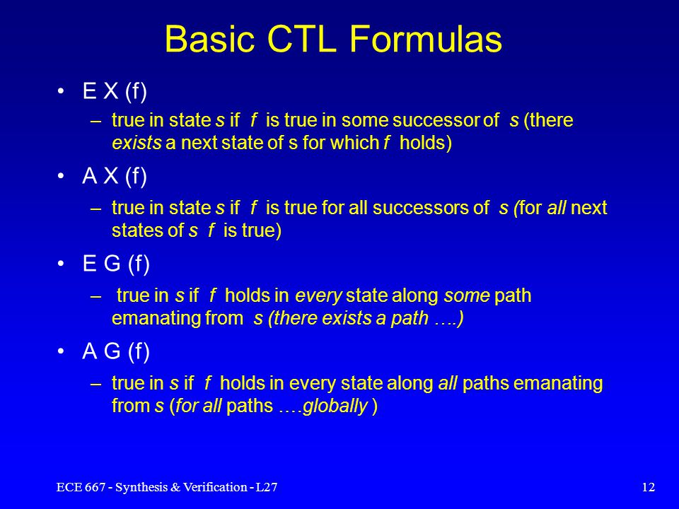 ECE 667 - Synthesis & Verification - L2711 CTL Formulas Temporal logic formulas are evaluated w.r.to a state in the model State formulas –apply to a specific state Path formulas –apply to all states along a specific path