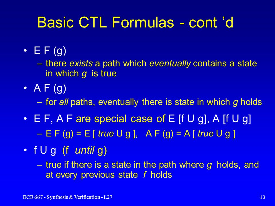 ECE 667 - Synthesis & Verification - L2712 Basic CTL Formulas E X (f) –true in state s if f is true in some successor of s (there exists a next state of s for which f holds) A X (f) –true in state s if f is true for all successors of s (for all next states of s f is true) E G (f) – true in s if f holds in every state along some path emanating from s (there exists a path ….) A G (f) –true in s if f holds in every state along all paths emanating from s (for all paths ….globally )