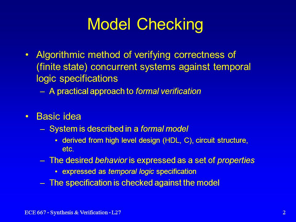 ECE 667 - Synthesis & Verification - L272 Model Checking Algorithmic method of verifying correctness of (finite state) concurrent systems against temporal logic specifications –A practical approach to formal verification Basic idea –System is described in a formal model derived from high level design (HDL, C), circuit structure, etc.