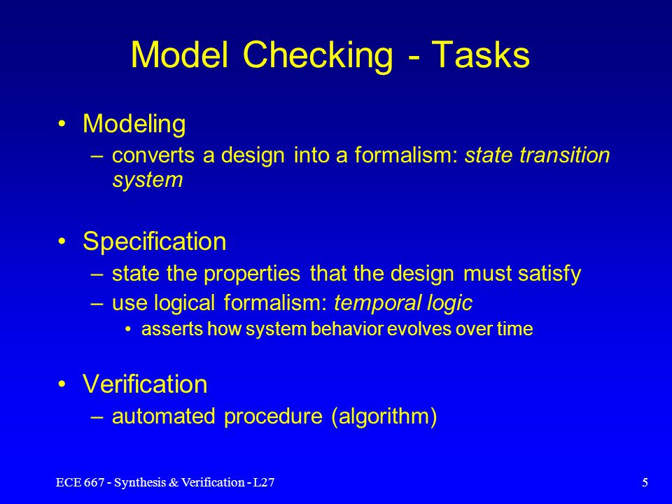 ECE 667 - Synthesis & Verification - L275 Model Checking - Tasks Modeling –converts a design into a formalism: state transition system Specification –state the properties that the design must satisfy –use logical formalism: temporal logic asserts how system behavior evolves over time Verification –automated procedure (algorithm)