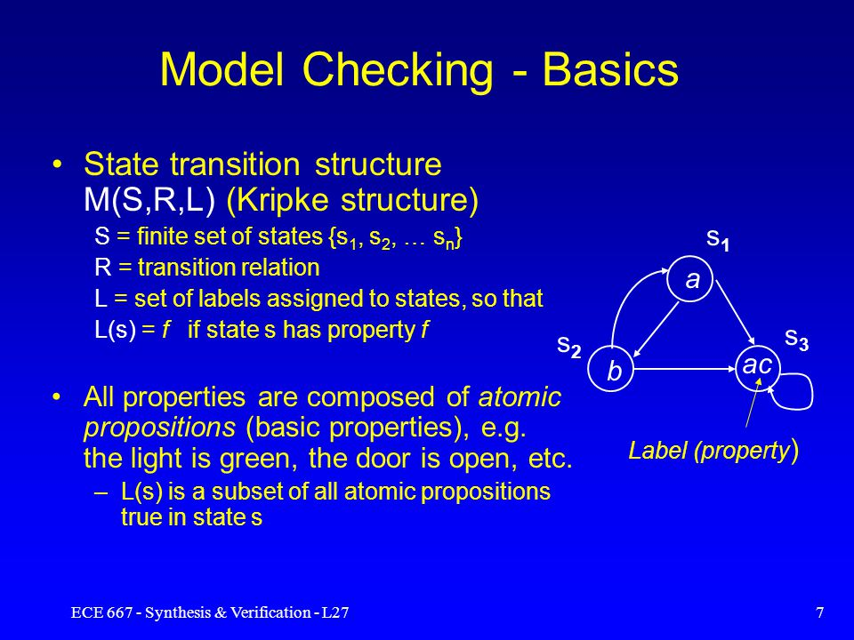 ECE 667 - Synthesis & Verification - L2717 Model Checking – Explicit Algorithm Problem: given a structure M(S,R,L) and a temporal logic formula f, find a set of states that satisfy f {s  S: M,s |= f } Explicit algorithm: label each state s with the set label(s) of sub-formulas of f which are true in s.
