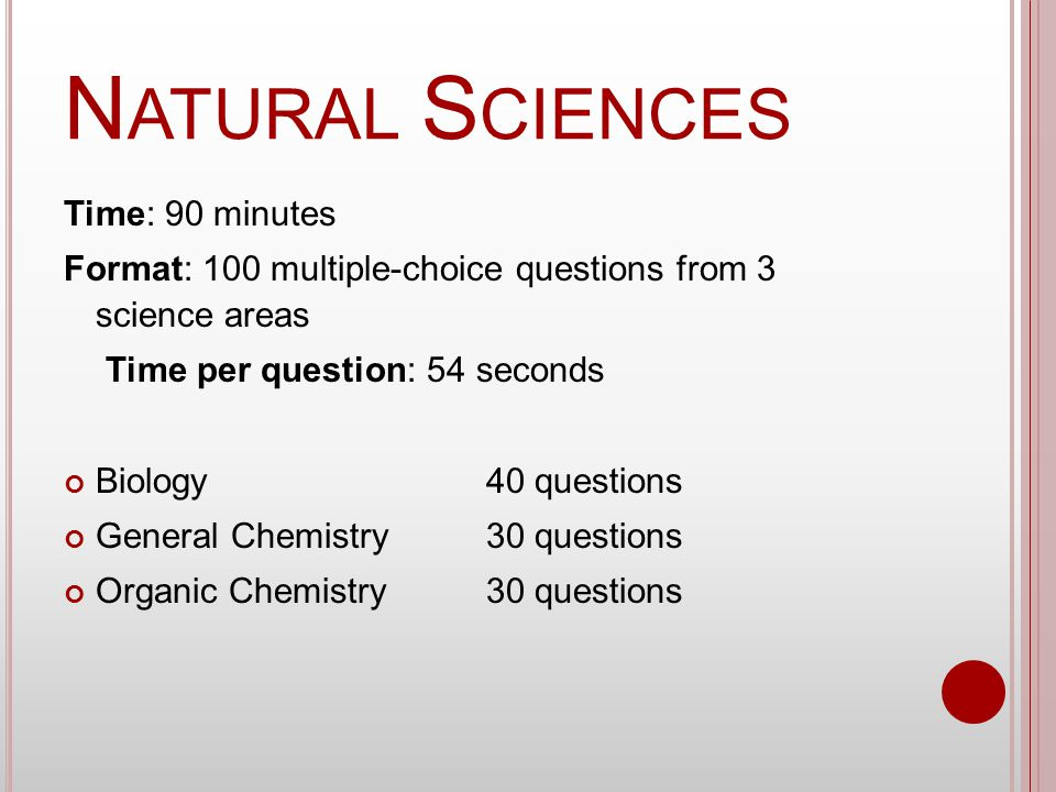 N ATURAL S CIENCES Time: 90 minutes Format: 100 multiple-choice questions from 3 science areas Time per question: 54 seconds Biology 40 questions General Chemistry30 questions Organic Chemistry 30 questions