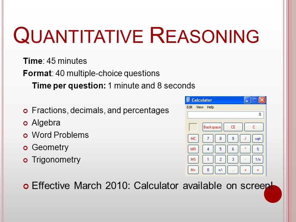 Q UANTITATIVE R EASONING Time: 45 minutes Format: 40 multiple-choice questions Time per question: 1 minute and 8 seconds Fractions, decimals, and percentages Algebra Word Problems Geometry Trigonometry Effective March 2010: Calculator available on screen!