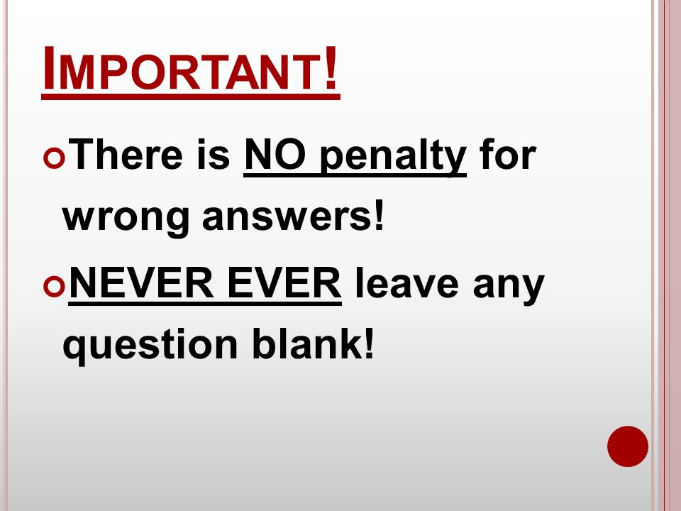 I MPORTANT ! There is NO penalty for wrong answers! NEVER EVER leave any question blank!