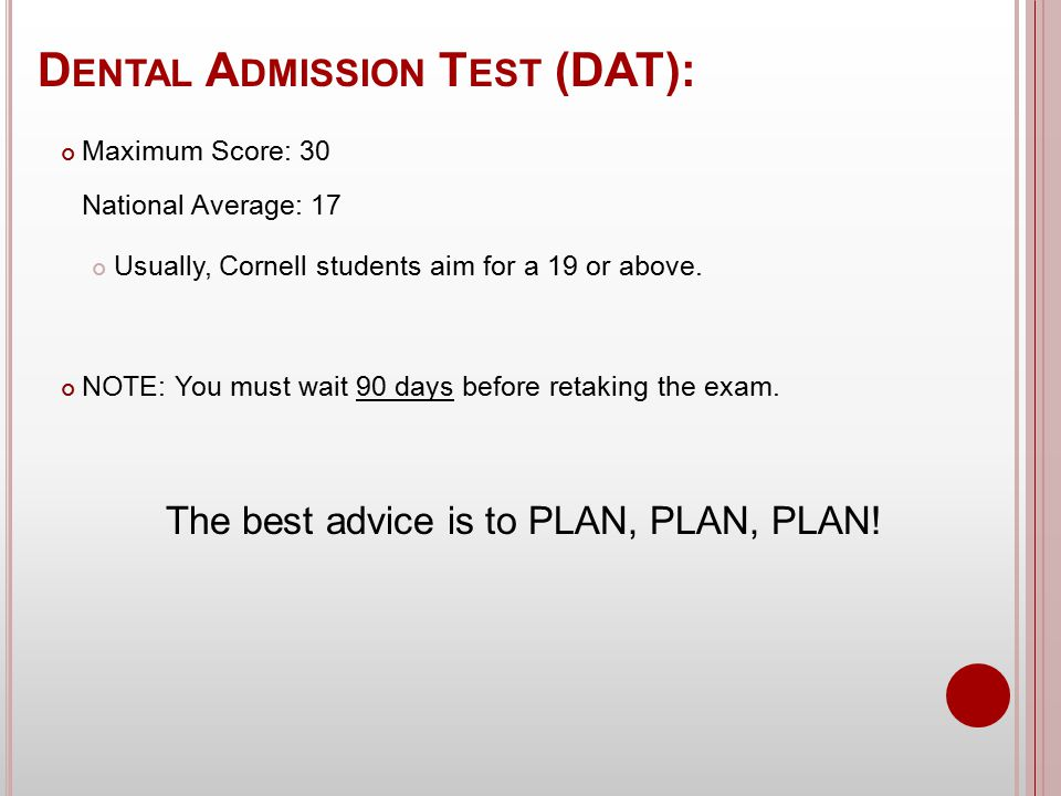 D ENTAL A DMISSION T EST (DAT): Maximum Score: 30 National Average: 17 Usually, Cornell students aim for a 19 or above.